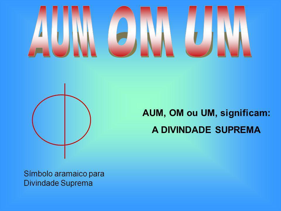 AUM, OM ou UM, significam: A DIVINDADE SUPREMA Símbolo aramaico para Divindade Suprema