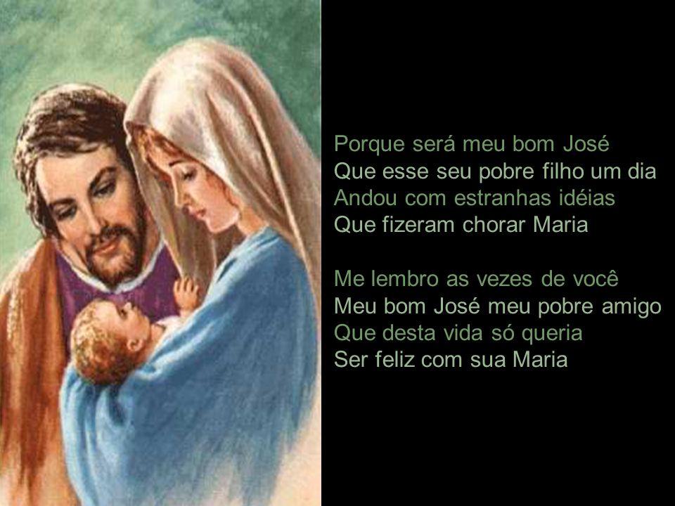 Porque será meu bom José Que esse seu pobre filho um dia Andou com estranhas idéias Que fizeram chorar Maria Me lembro as vezes de você Meu bom José meu pobre amigo Que desta vida só queria Ser feliz com sua Maria.