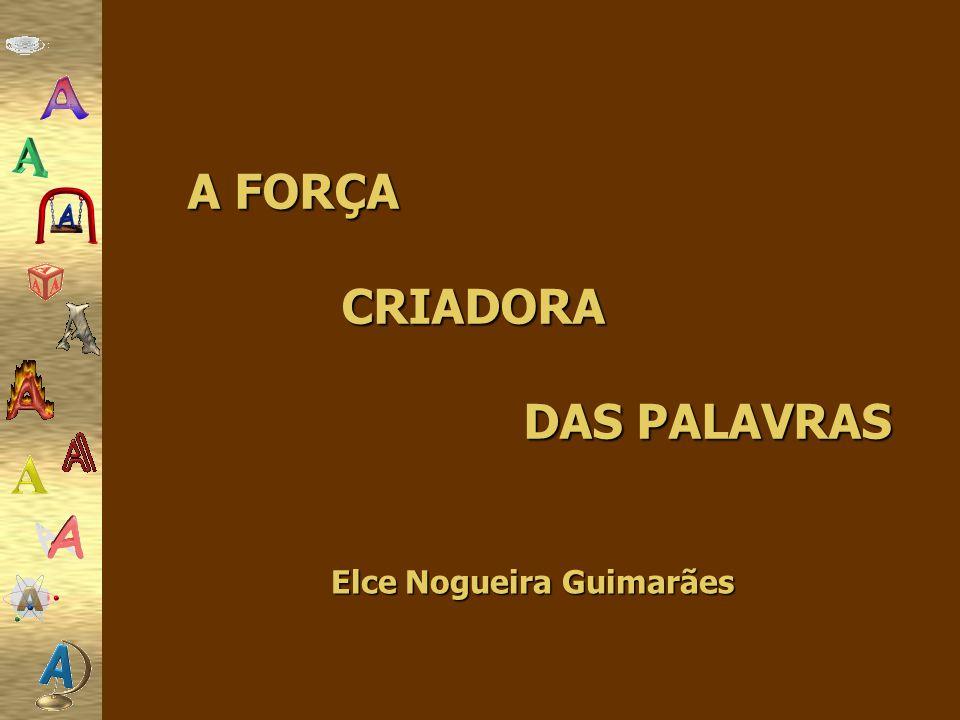 A FORÇA CRIADORA DAS PALAVRAS Elce Nogueira Guimarães