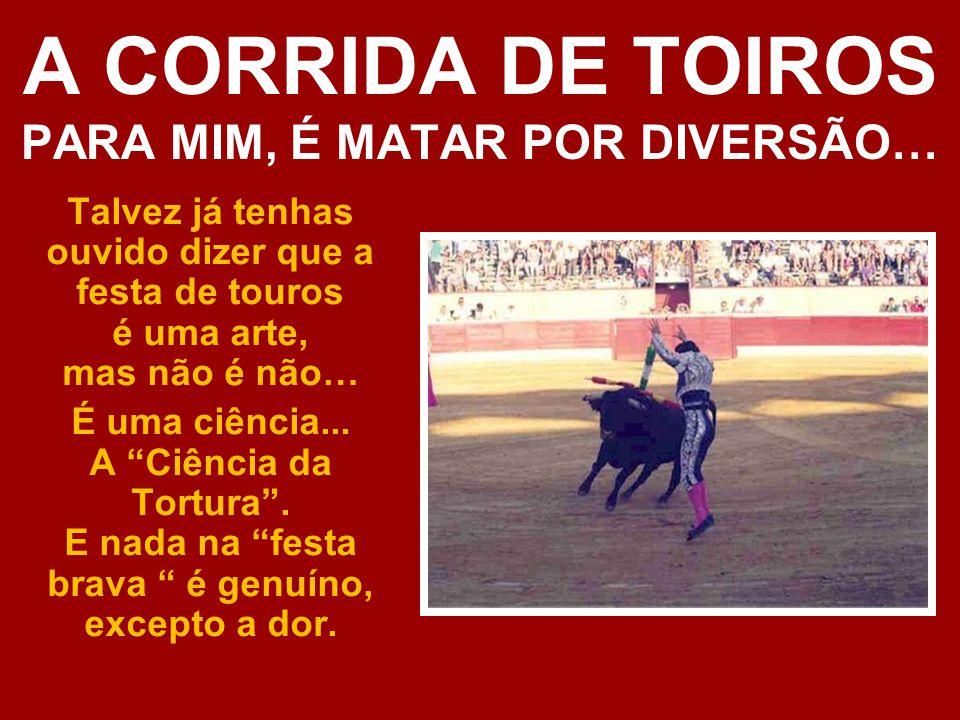 A CORRIDA DE TOIROS PARA MIM, É MATAR POR DIVERSÃO… Talvez já tenhas ouvido dizer que a festa de touros é uma arte, mas não é não… É uma ciência...