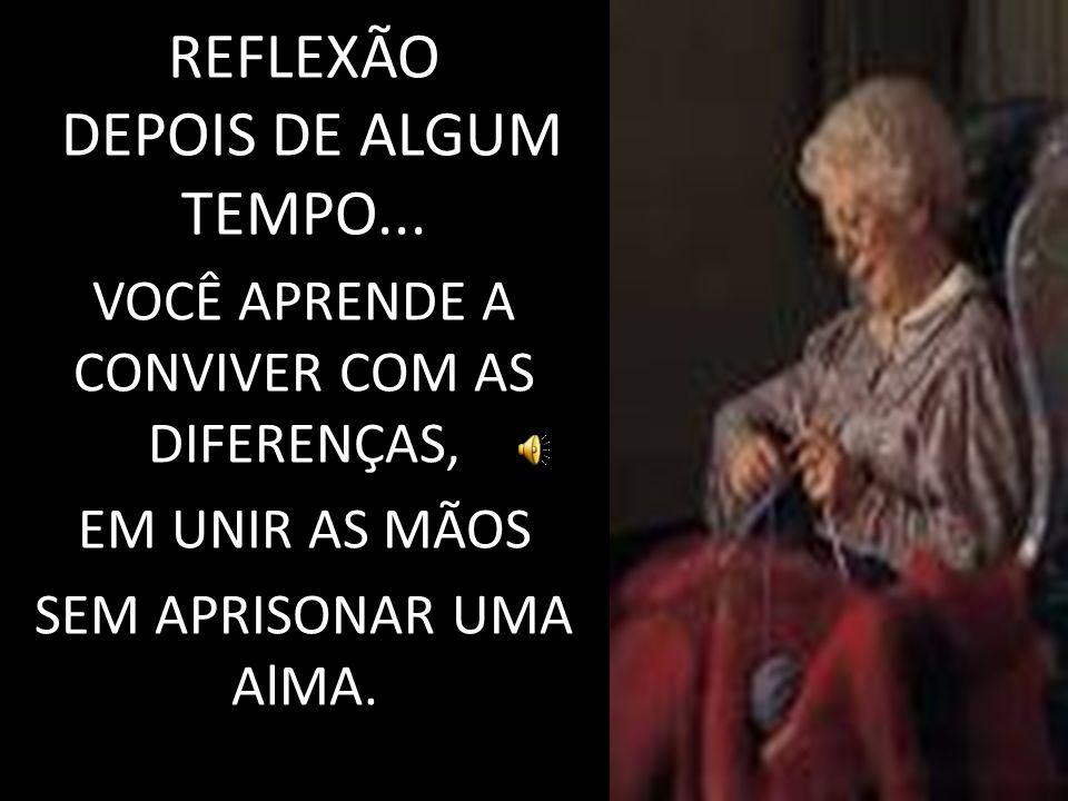 REFLEXÃO DEPOIS DE ALGUM TEMPO... VOCÊ APRENDE A CONVIVER COM AS DIFERENÇAS, EM UNIR AS MÃOS SEM APRISONAR UMA AlMA.
