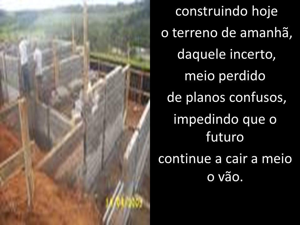 construindo hoje o terreno de amanhã, daquele incerto, meio perdido de planos confusos, impedindo que o futuro continue a cair a meio o vão.