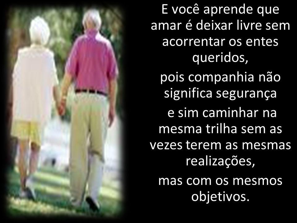 E você aprende que amar é deixar livre sem acorrentar os entes queridos, pois companhia não significa segurança e sim caminhar na mesma trilha sem as