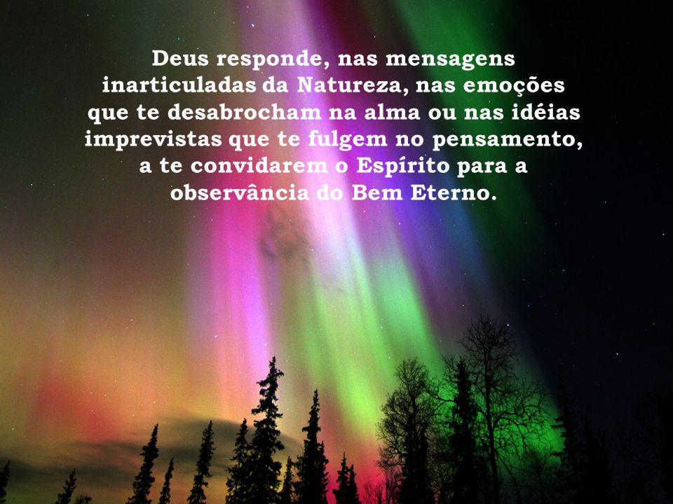 Deus responde, nas mensagens inarticuladas da Natureza, nas emoções que te desabrocham na alma ou nas idéias imprevistas que te fulgem no pensamento,