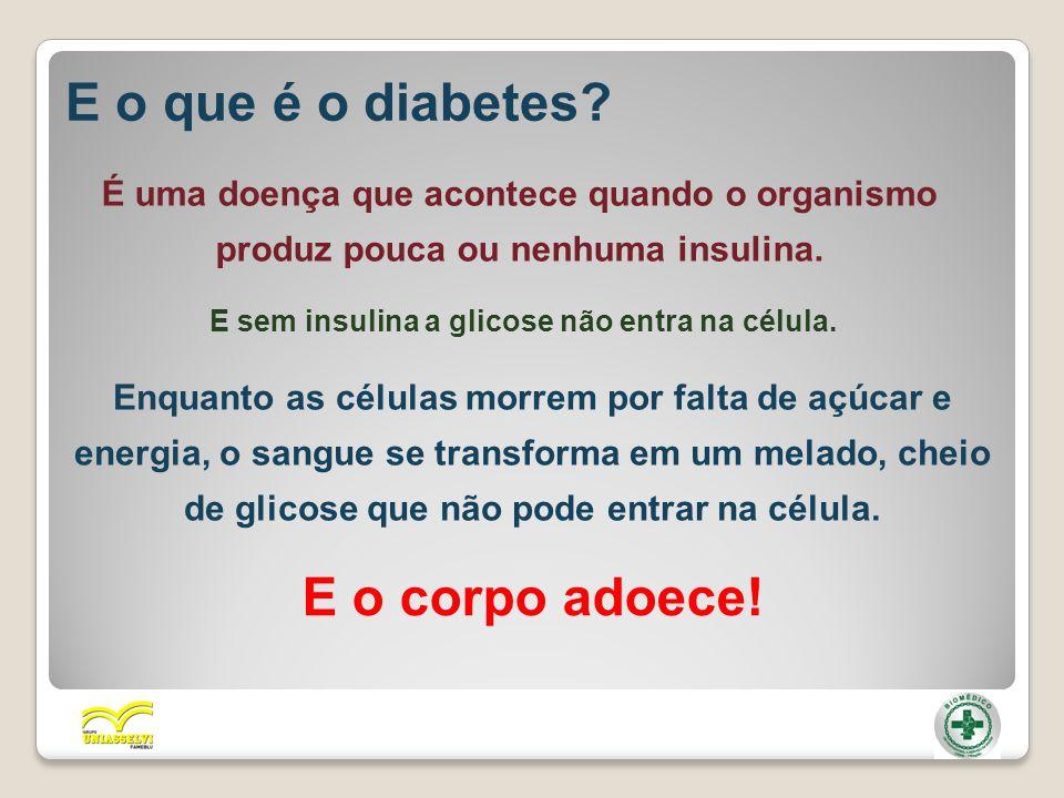 E o que é o diabetes? É uma doença que acontece quando o organismo produz pouca ou nenhuma insulina. E sem insulina a glicose não entra na célula. Enq