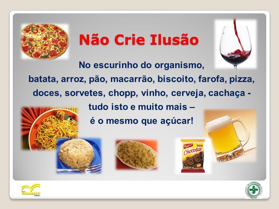 Não Crie Ilusão No escurinho do organismo, batata, arroz, pão, macarrão, biscoito, farofa, pizza, doces, sorvetes, chopp, vinho, cerveja, cachaça - tu