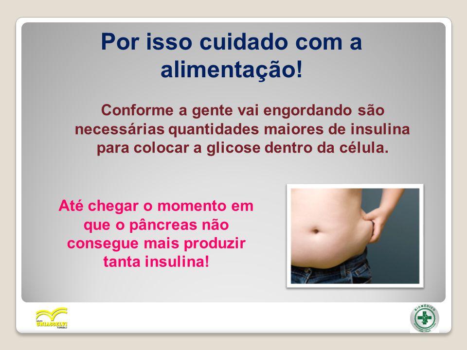 Por isso cuidado com a alimentação! Conforme a gente vai engordando são necessárias quantidades maiores de insulina para colocar a glicose dentro da c