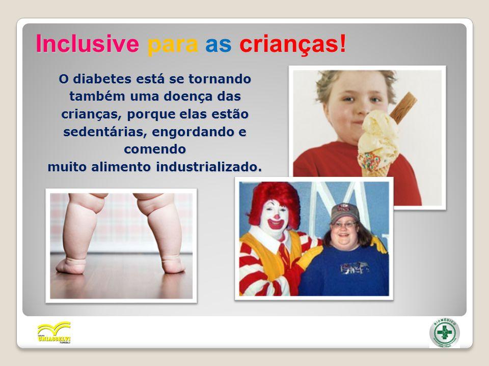 Inclusive para as crianças! O diabetes está se tornando também uma doença das crianças, porque elas estão sedentárias, engordando e comendo muito alim