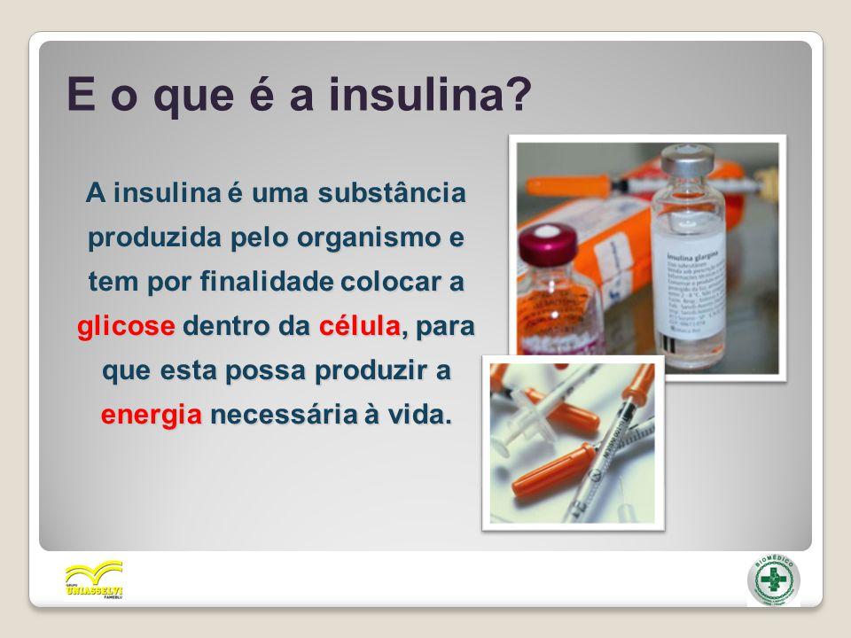 E o que é a insulina? A insulina é uma substância produzida pelo organismo e tem por finalidade colocar a glicose dentro da célula, para que esta poss