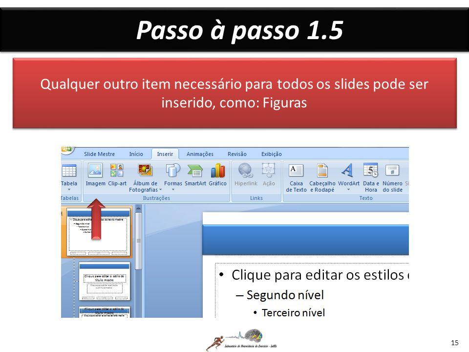 Passo à passo 1.5 15 Qualquer outro item necessário para todos os slides pode ser inserido, como: Figuras