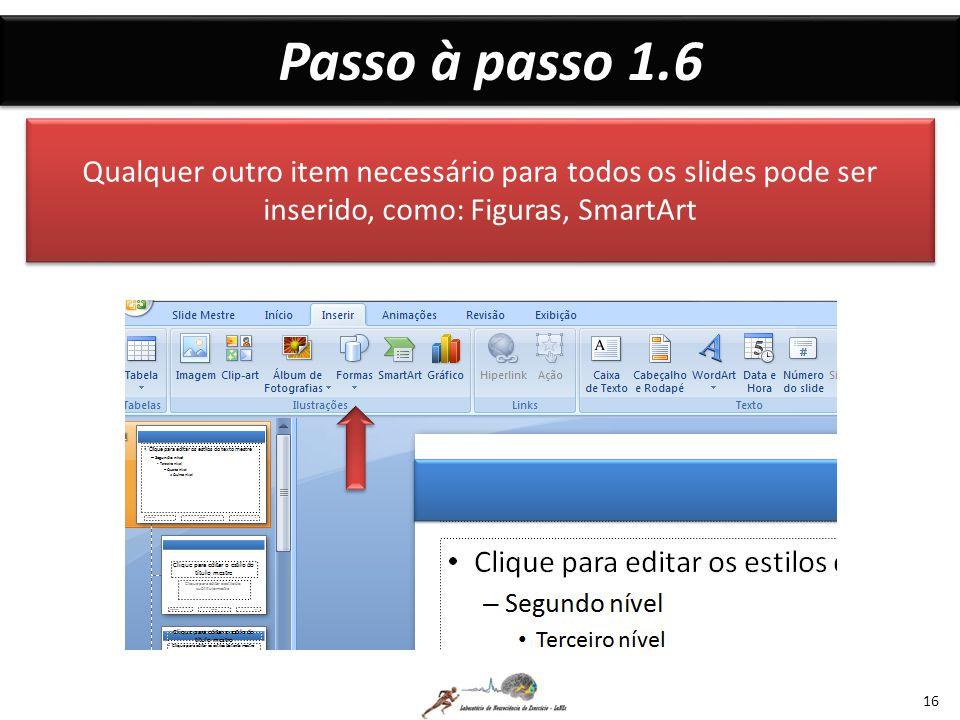 Passo à passo 1.6 16 Qualquer outro item necessário para todos os slides pode ser inserido, como: Figuras, SmartArt