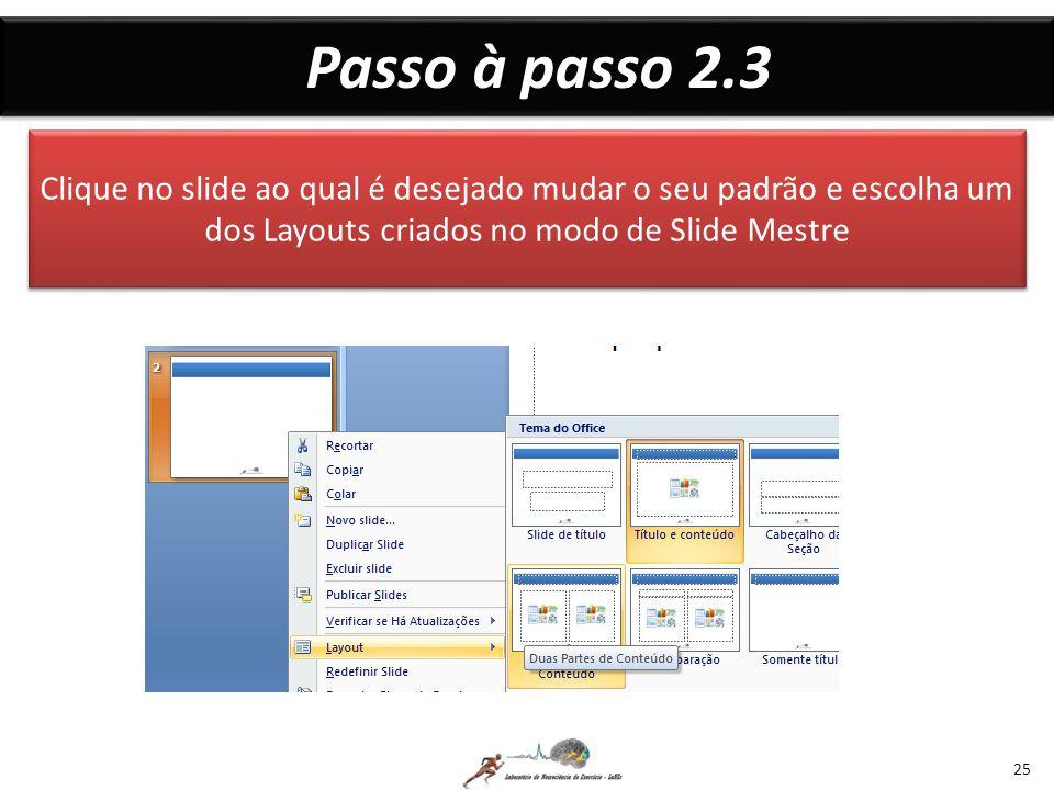 Passo à passo 2.3 25 Clique no slide ao qual é desejado mudar o seu padrão e escolha um dos Layouts criados no modo de Slide Mestre
