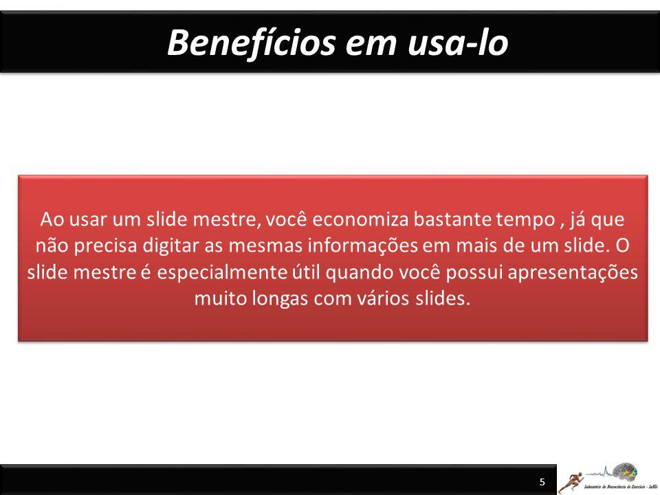 Benefícios em usa-lo 5 Ao usar um slide mestre, você economiza bastante tempo, já que não precisa digitar as mesmas informações em mais de um slide.