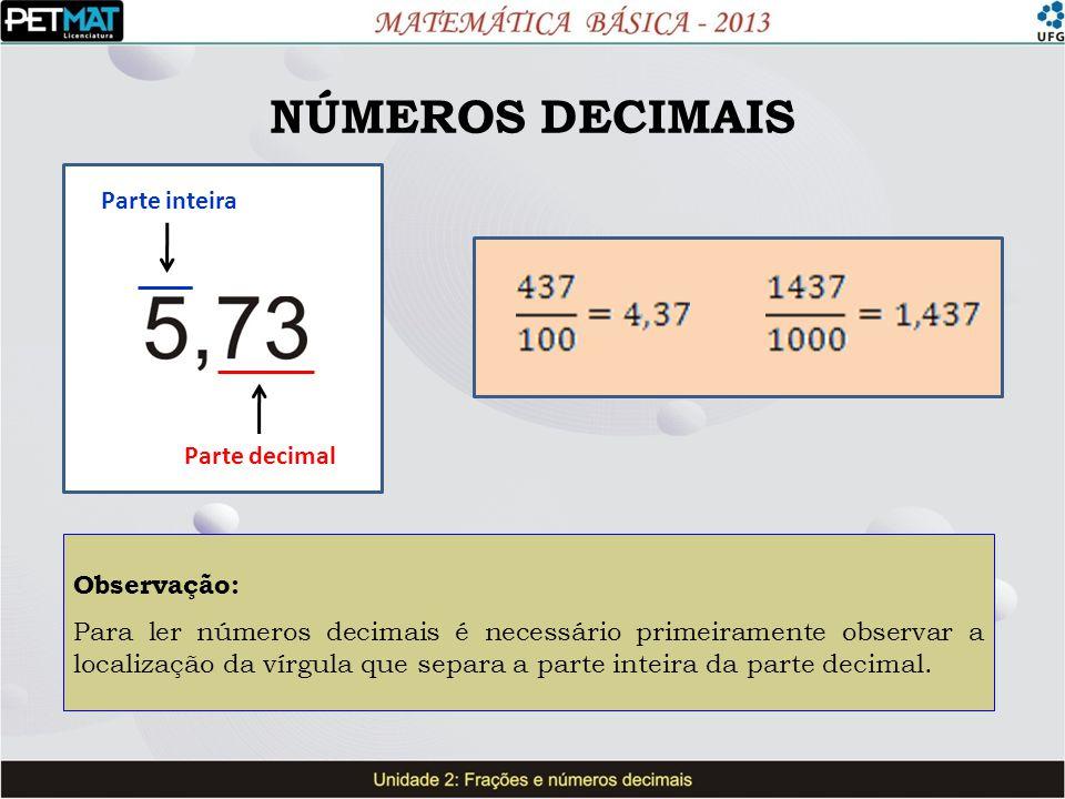 NÚMEROS DECIMAIS Observação: Para ler números decimais é necessário primeiramente observar a localização da vírgula que separa a parte inteira da part