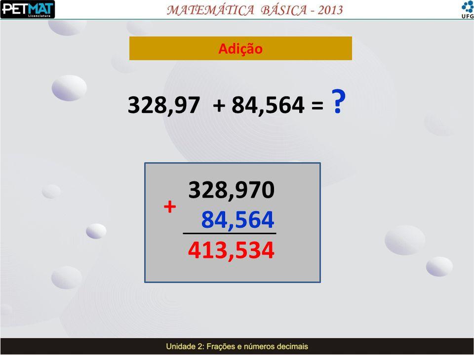 Adição 328,97 + 84,564 = ? 328,970 84,564 413,534 +