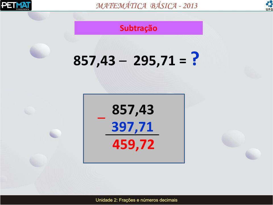 Subtração 857,43 – 295,71 = ? 857,43 397,71 459,72 –