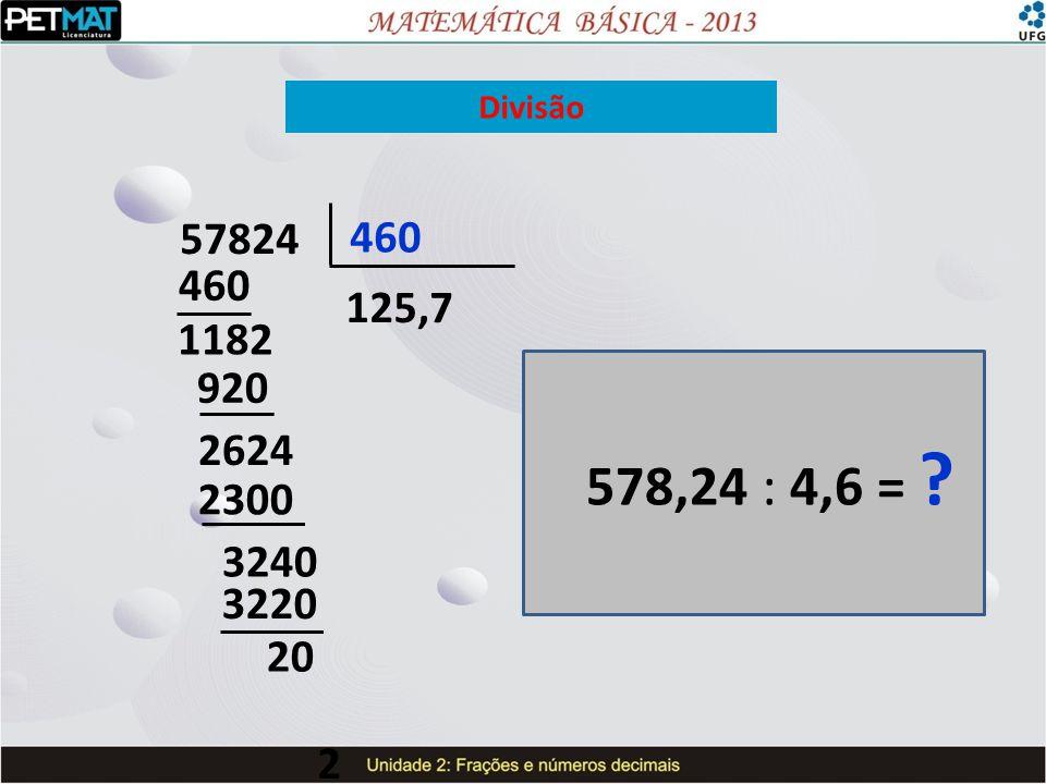 Divisão 578,24 : 4,6 = ? 57824 460 1182 920 2624 2300 3240 3220 2 125,7 20