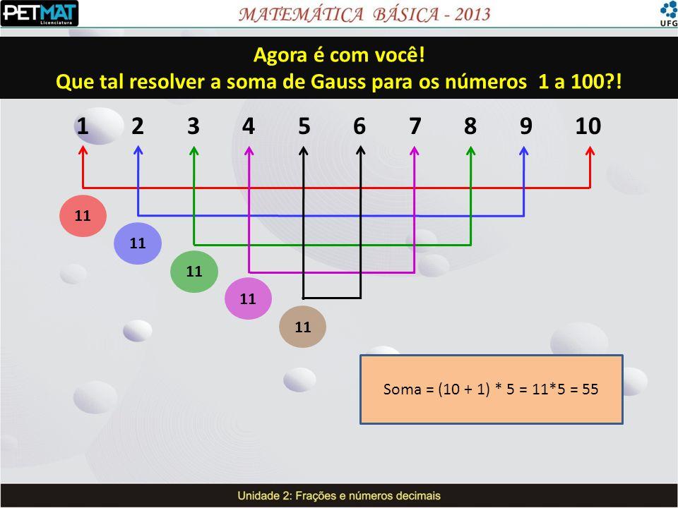 11 Soma = (10 + 1) * 5 = 11*5 = 55 Agora é com você! Que tal resolver a soma de Gauss para os números 1 a 100?!