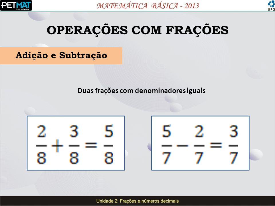 OPERAÇÕES COM FRAÇÕES Adição e Subtração Duas frações com denominadores iguais