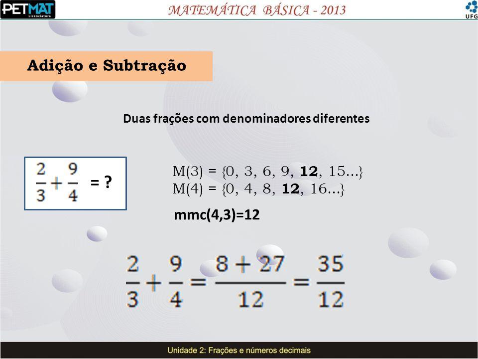 ======= Adição e Subtração Duas frações com denominadores diferentes = ? M(3) = {0, 3, 6, 9, 12, 15...} M(4) = {0, 4, 8, 12, 16...} mmc(4,3)=12