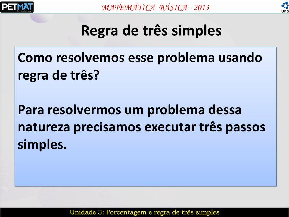 Regra de três simples Como resolvemos esse problema usando regra de três? Para resolvermos um problema dessa natureza precisamos executar três passos
