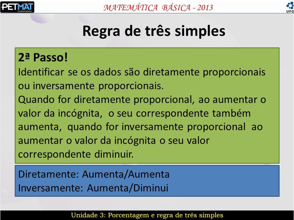 Regra de três simples 2ª Passo! Identificar se os dados são diretamente proporcionais ou inversamente proporcionais. Quando for diretamente proporcion