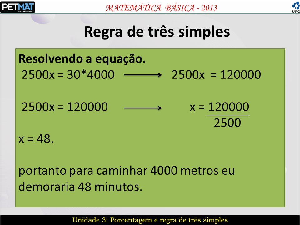 Regra de três simples Resolvendo a equação. 2500x = 30*4000 2500x = 120000 2500x = 120000 x = 120000 2500 x = 48. portanto para caminhar 4000 metros e