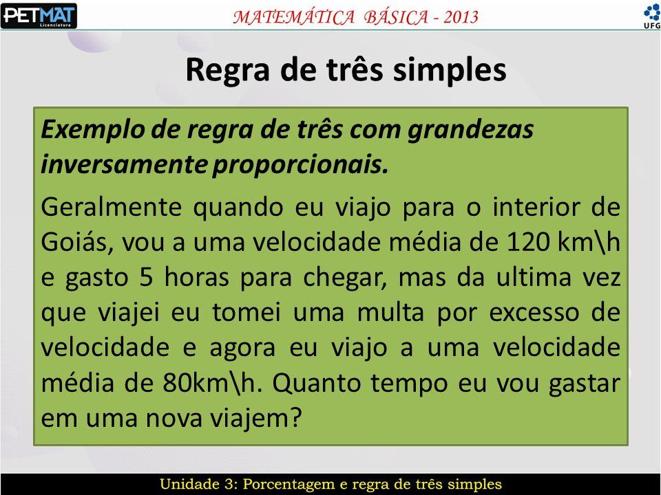 Regra de três simples Exemplo de regra de três com grandezas inversamente proporcionais. Geralmente quando eu viajo para o interior de Goiás, vou a um