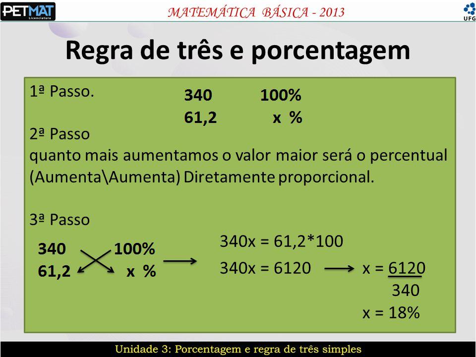 Regra de três e porcentagem 1ª Passo. 2ª Passo quanto mais aumentamos o valor maior será o percentual (Aumenta\Aumenta) Diretamente proporcional. 3ª P
