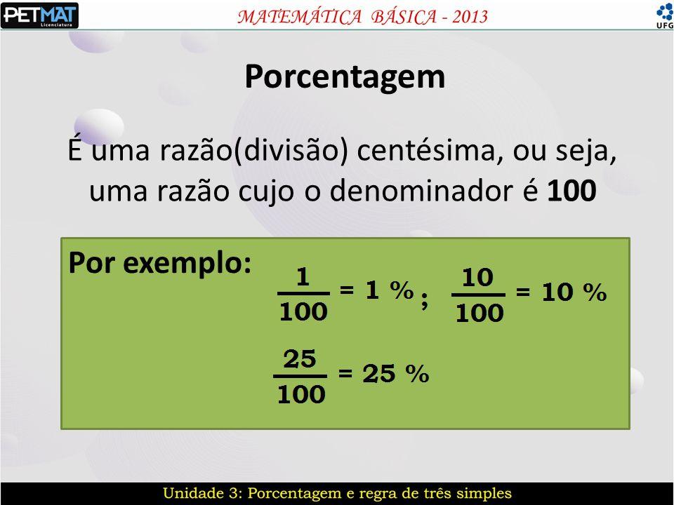 Porcentagem É uma razão(divisão) centésima, ou seja, uma razão cujo o denominador é 100 Por exemplo: