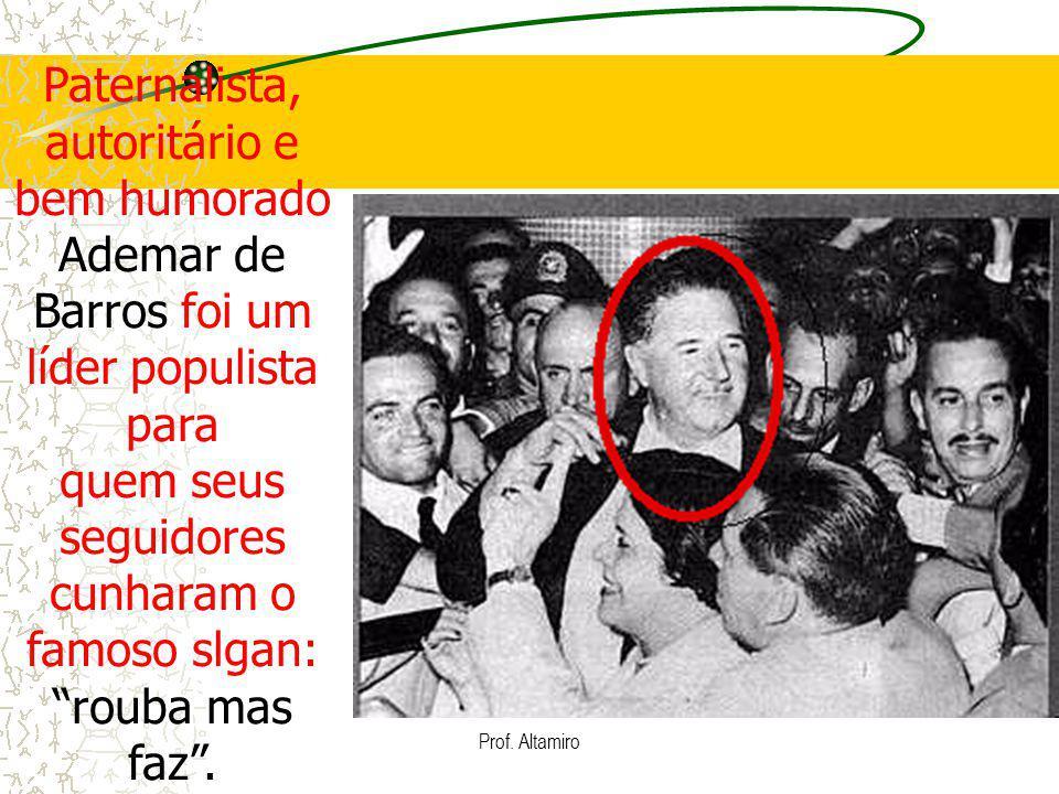 Prof. Altamiro Paternalista, autoritário e bem humorado Ademar de Barros foi um líder populista para quem seus seguidores cunharam o famoso slgan: rou