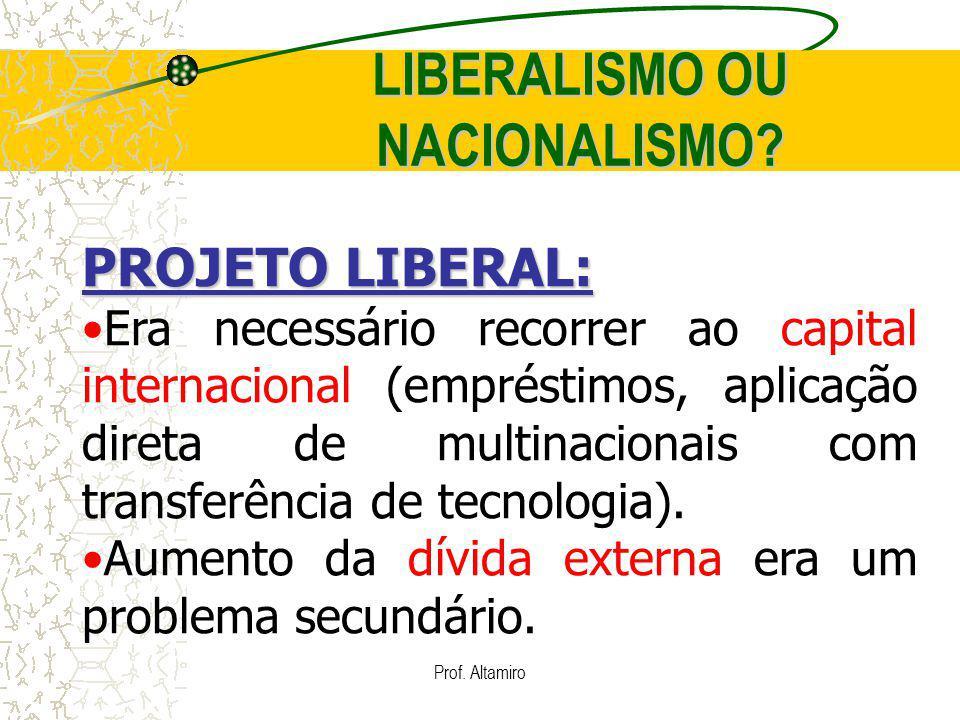Prof. Altamiro LIBERALISMO OU NACIONALISMO? PROJETO LIBERAL: Era necessário recorrer ao capital internacional (empréstimos, aplicação direta de multin
