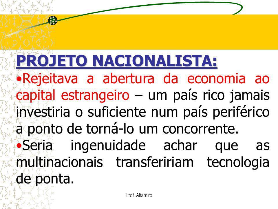 Prof. Altamiro PROJETO NACIONALISTA: Rejeitava a abertura da economia ao capital estrangeiro – um país rico jamais investiria o suficiente num país pe