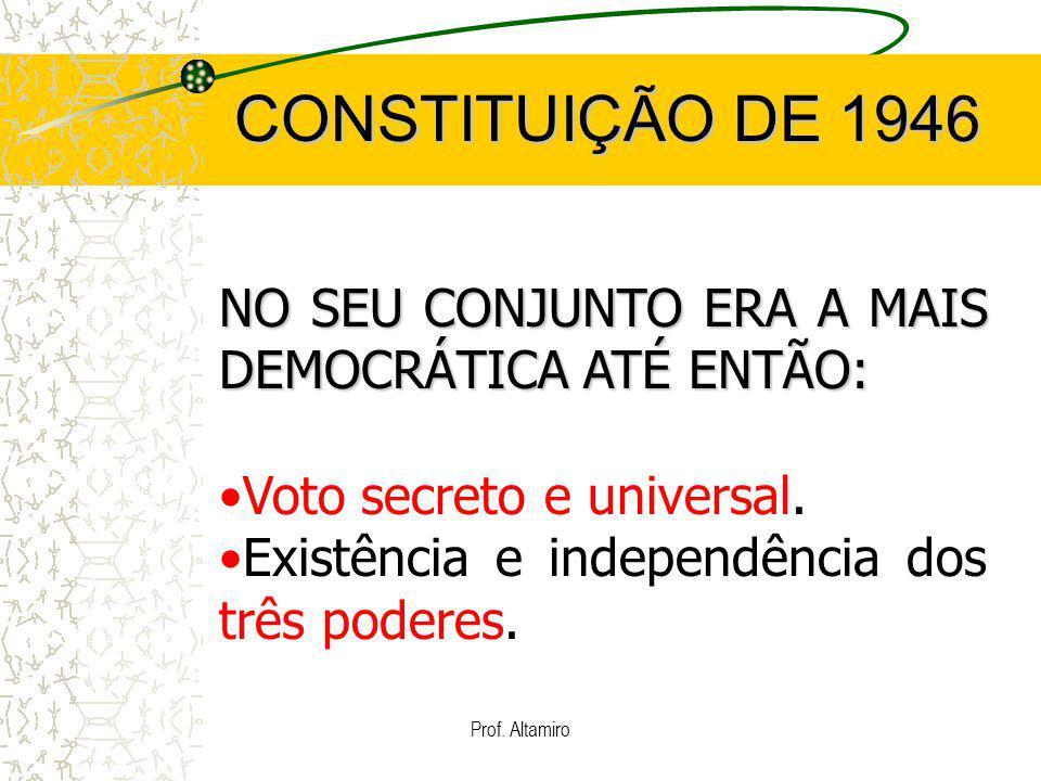 Prof. Altamiro CONSTITUIÇÃO DE 1946 NO SEU CONJUNTO ERA A MAIS DEMOCRÁTICA ATÉ ENTÃO: Voto secreto e universal. Existência e independência dos três po