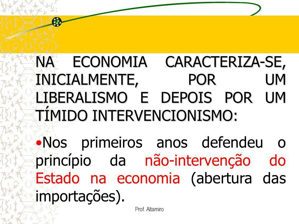 Prof. Altamiro NA ECONOMIA CARACTERIZA-SE, INICIALMENTE, POR UM LIBERALISMO E DEPOIS POR UM TÍMIDO INTERVENCIONISMO: Nos primeiros anos defendeu o pri