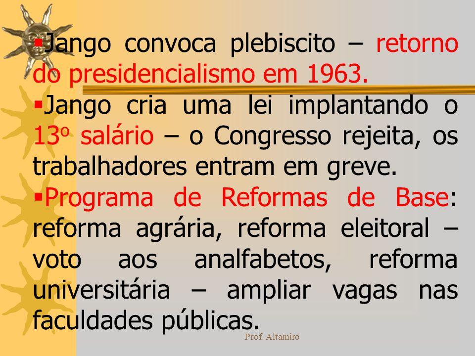Prof. Altamiro Jango convoca plebiscito – retorno do presidencialismo em 1963. Jango cria uma lei implantando o 13 o salário – o Congresso rejeita, os