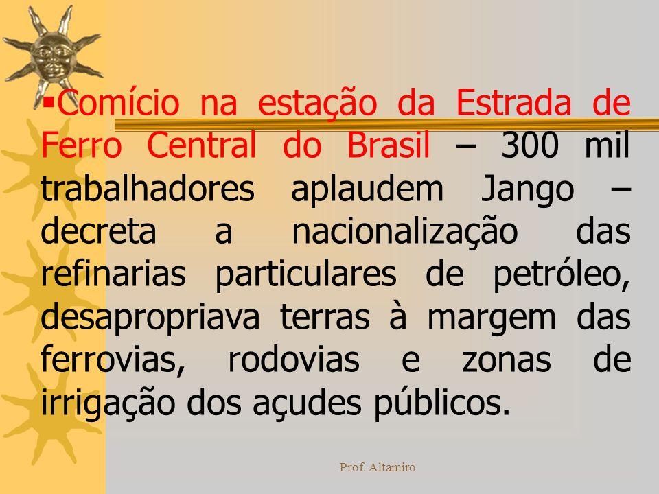 Prof. Altamiro Comício na estação da Estrada de Ferro Central do Brasil – 300 mil trabalhadores aplaudem Jango – decreta a nacionalização das refinari