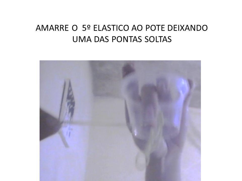 AMARRE O 5º ELASTICO AO POTE DEIXANDO UMA DAS PONTAS SOLTAS