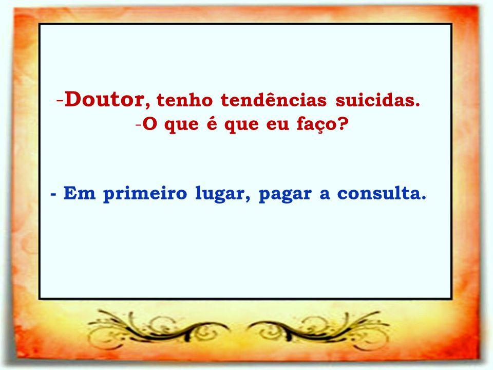 - Doutor, tenho tendências suicidas. - O que é que eu faço? - Em primeiro lugar, pagar a consulta.