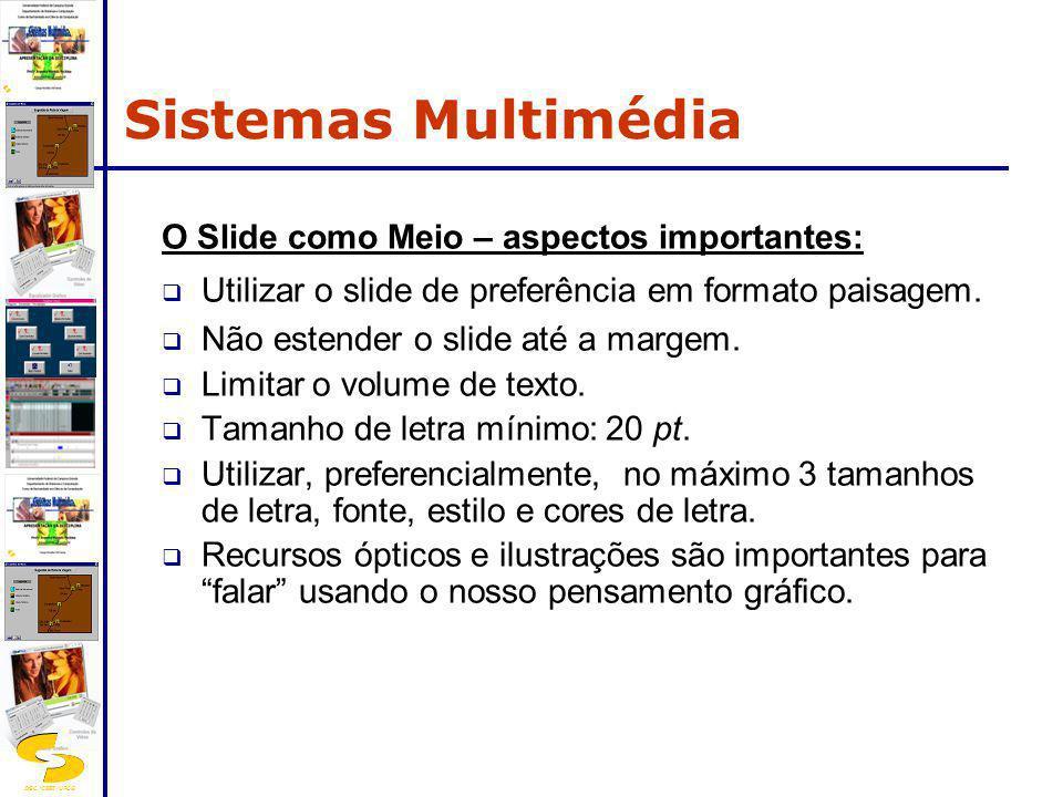 DSC/CEEI/UFCG Padrões para hipermídia: ISO: MHEG (Multimedia, Hypermedia Expert Group) intercâmbio de informação em redes e sistemas distribuídos de arquitetura heterogênea; Microsoft: AAF (Advanced Authoring Format) formato comum para autoria de multimídia; W3C: SMIL (Synchronized Multimedia Integration Language) linguagem de marcação apropriada para transmissão de conteúdo multimídia em fluxo contínuo - suportada pela Real Player.