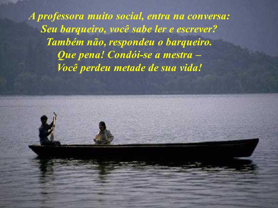 A professora muito social, entra na conversa: Seu barqueiro, você sabe ler e escrever.