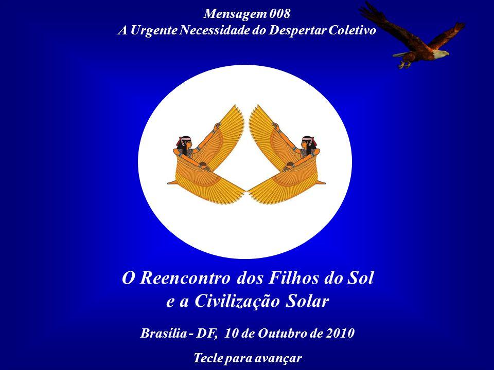 Mensagem 008 A Urgente Necessidade do Despertar Coletivo O Reencontro dos Filhos do Sol e a Civilização Solar Brasília - DF, 10 de Outubro de 2010 Tecle para avançar