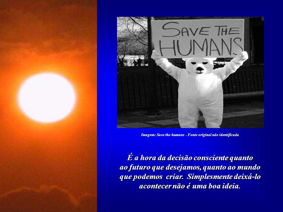 É tempo de assumir a responsabilidade de não permitir que prossiga a destruição do Planeta. Muitos dos valores que orientam a Humanidade já se mostram