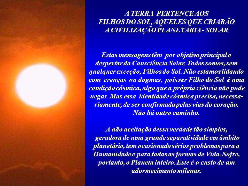 A TERRA PERTENCE AOS FILHOS DO SOL, AQUELES QUE CRIARÃO A CIVILIZAÇÃO PLANETÁRIA - SOLAR Estas mensagens têm por objetivo principal o despertar da Consciência Solar.