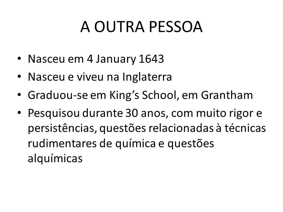 A OUTRA PESSOA Nasceu em 4 January 1643 Nasceu e viveu na Inglaterra Graduou-se em Kings School, em Grantham Pesquisou durante 30 anos, com muito rigor e persistências, questões relacionadas à técnicas rudimentares de química e questões alquímicas