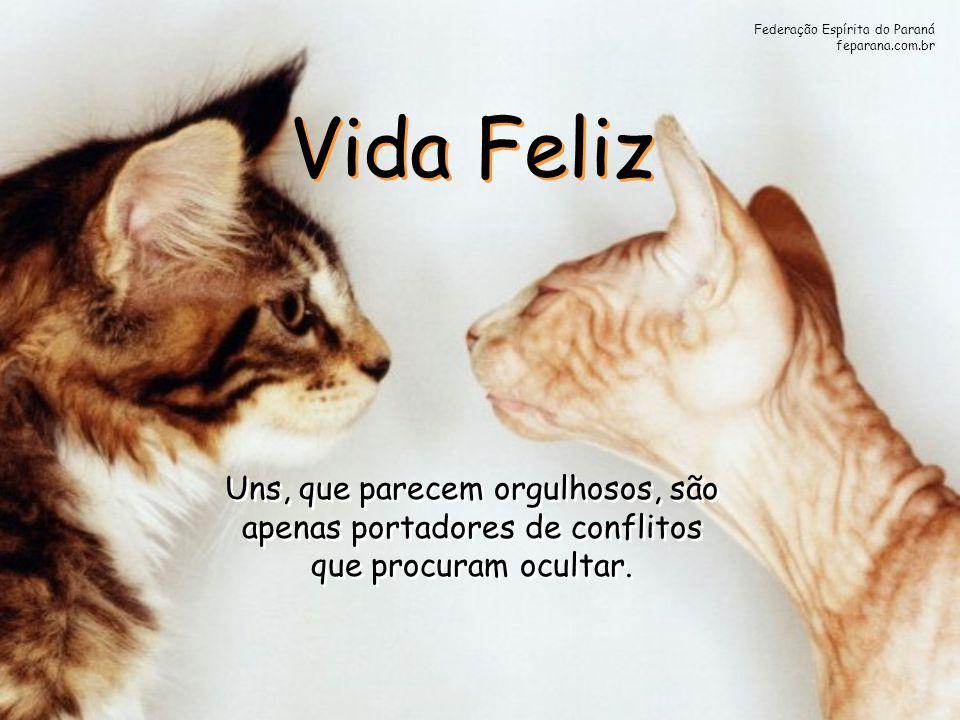 Federação Espírita do Paraná feparana.com.br Vida Feliz Uns, que parecem orgulhosos, são apenas portadores de conflitos que procuram ocultar. Uns, que