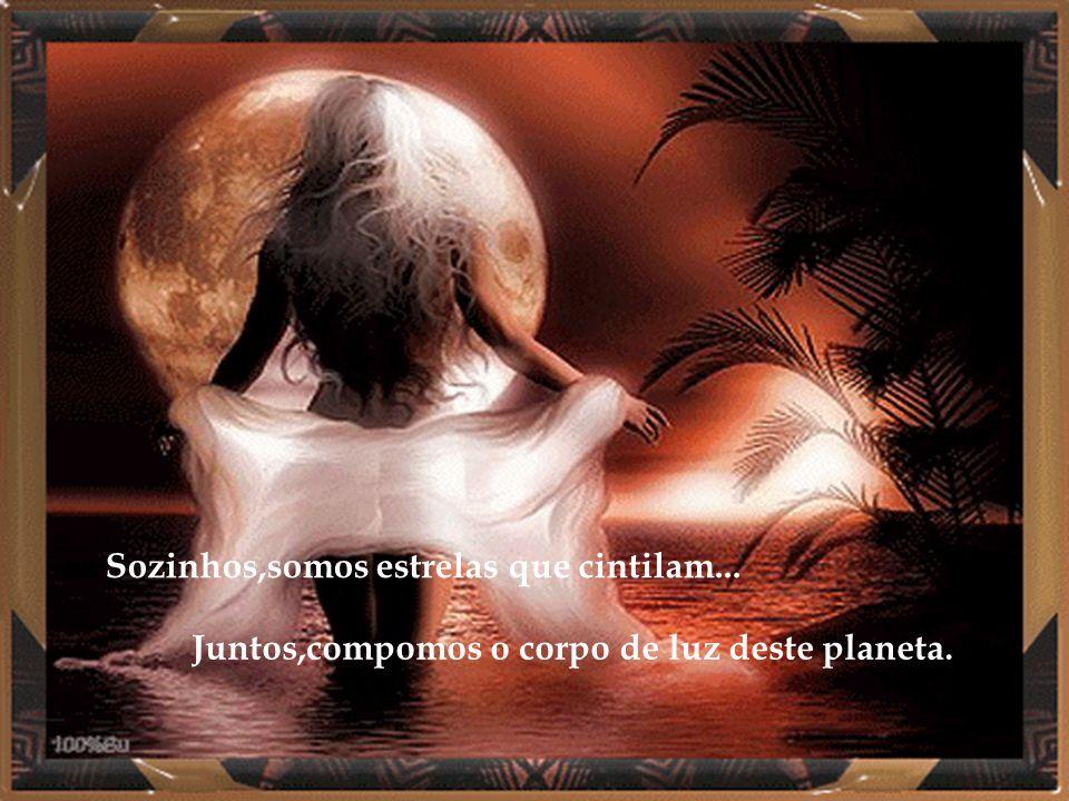 Sozinhos,somos estrelas que cintilam... Juntos,compomos o corpo de luz deste planeta.