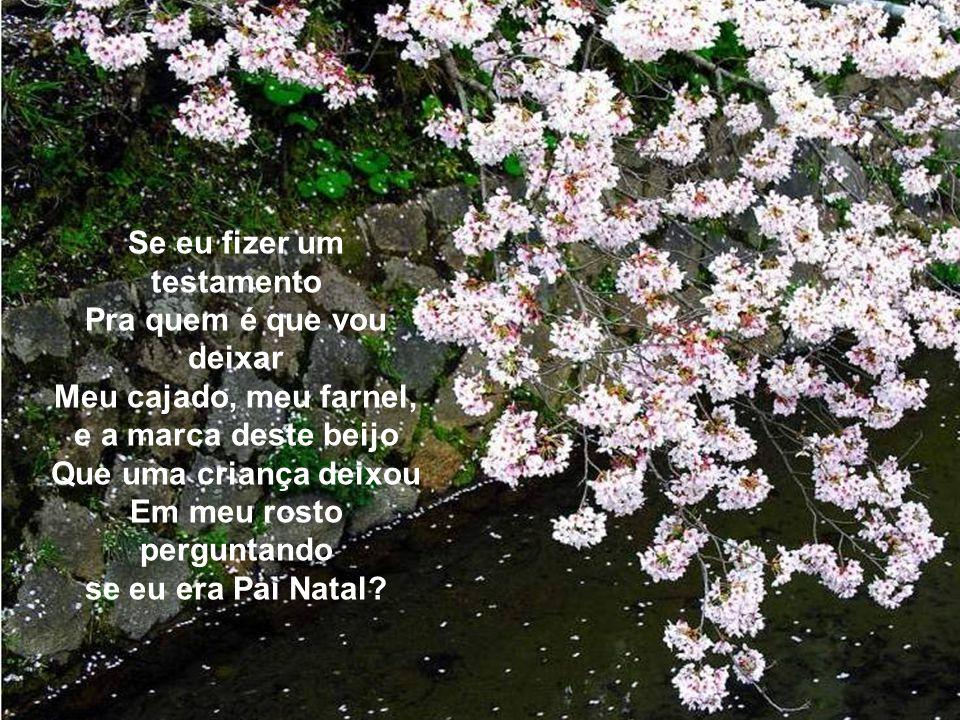 Para quem eu vou deixar, Se fizer um testamento, Os bancos dos meus jardins, Onde durmo e onde acordo Entre rosas e jasmins? Para quem é que vou deixa