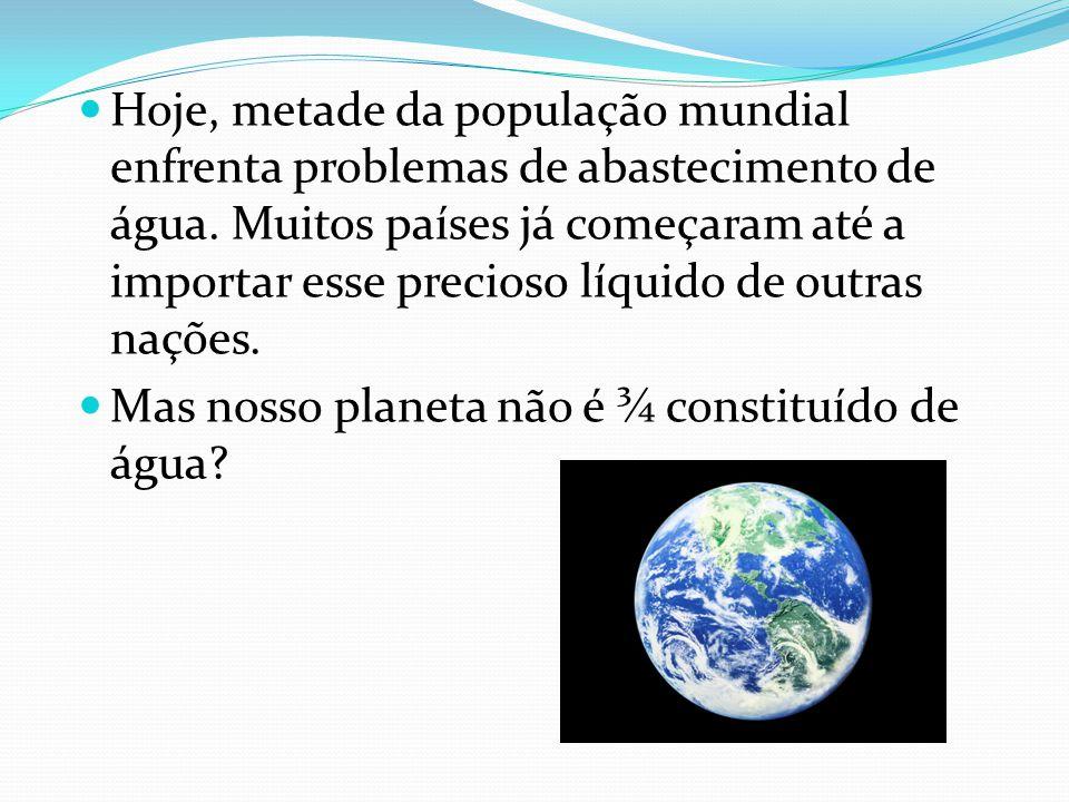 Hoje, metade da população mundial enfrenta problemas de abastecimento de água. Muitos países já começaram até a importar esse precioso líquido de outr