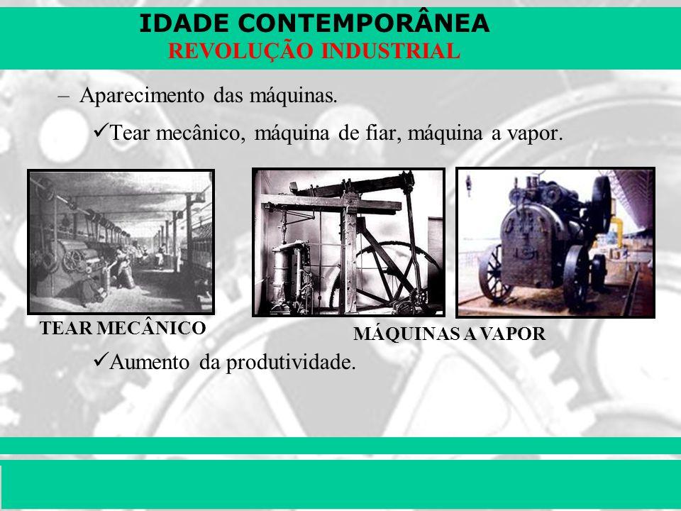 IDADE CONTEMPORÂNEA Prof. Iair iair@pop.com.br REVOLUÇÃO INDUSTRIAL –Aparecimento das máquinas. Tear mecânico, máquina de fiar, máquina a vapor. Aumen
